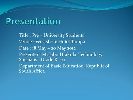 Title : Pre – University Students Venue : Westshore Hotel Tampa Date : 18 May – 20 May 2012 Presenter : Mr Jabu Hlakula, Technology Specialist Grade R.
