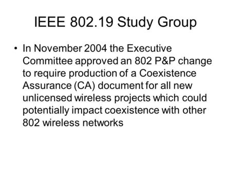IEEE 802.19 Study Group In November 2004 the Executive Committee approved an 802 P&P change to require production of a Coexistence Assurance (CA) document.