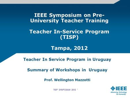 IEEE Symposium on Pre- University Teacher Training Teacher In-Service Program (TISP) Tampa, 2012 Teacher In Service Program in Uruguay Summary of Workshops.