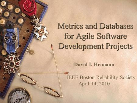 Metrics and Databases for Agile Software Development Projects David I. Heimann IEEE Boston Reliability Society April 14, 2010.