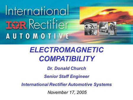 ELECTROMAGNETIC COMPATIBILITY Dr. Donald Church Senior Staff Engineer International Rectifier Automotive Systems November 17, 2005.