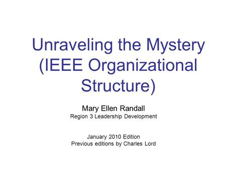 Unraveling the Mystery (IEEE Organizational Structure) Mary Ellen Randall Region 3 Leadership Development January 2010 Edition Previous editions by Charles.