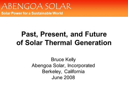 ABENGOA SOLAR Solar Power for a Sustainable World Past, Present, and Future of Solar Thermal Generation Bruce Kelly Abengoa Solar, Incorporated Berkeley,