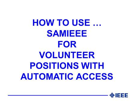 HOW TO USE … SAMIEEE FOR VOLUNTEER POSITIONS WITH AUTOMATIC ACCESS.