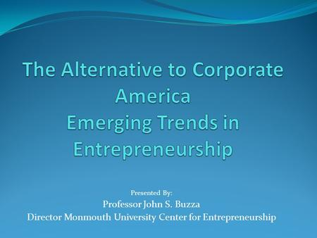 Presented By: Professor John S. Buzza Director Monmouth University Center for Entrepreneurship.