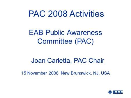 PAC 2008 Activities Joan Carletta, PAC Chair 15 November 2008 New Brunswick, NJ, USA EAB Public Awareness Committee (PAC)