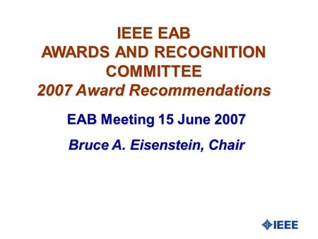 IEEE EAB AWARDS AND RECOGNITION COMMITTEE 2007 Award Recommendations EAB Meeting 15 June 2007 Bruce A. Eisenstein, Chair.