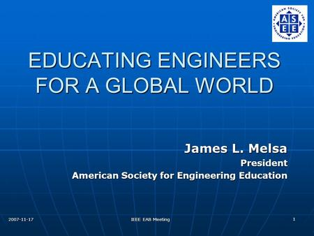 2007-11-17 IEEE EAB Meeting 1 EDUCATING ENGINEERS FOR A GLOBAL WORLD James L. Melsa President American Society for Engineering Education.