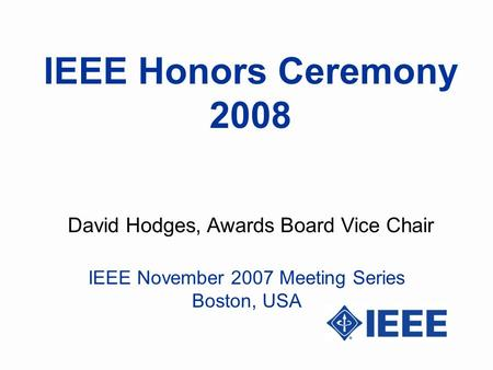 IEEE Honors Ceremony 2008 David Hodges, Awards Board Vice Chair IEEE November 2007 Meeting Series Boston, USA.