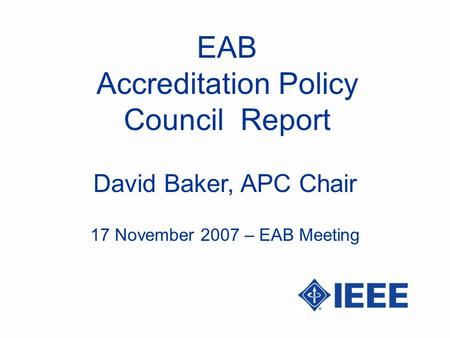 EAB Accreditation Policy Council Report David Baker, APC Chair 17 November 2007 – EAB Meeting.