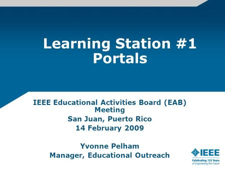 Learning Station #1 Portals IEEE Educational Activities Board (EAB) Meeting San Juan, Puerto Rico 14 February 2009 Yvonne Pelham Manager, Educational Outreach.