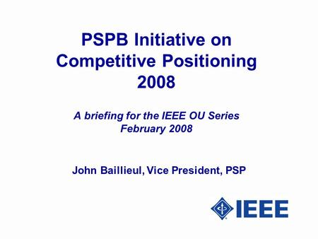 PSPB Initiative on Competitive Positioning 2008 A briefing for the IEEE OU Series February 2008 John Baillieul, Vice President, PSP.