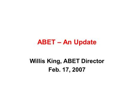 ABET – An Update Willis King, ABET Director Feb. 17, 2007.