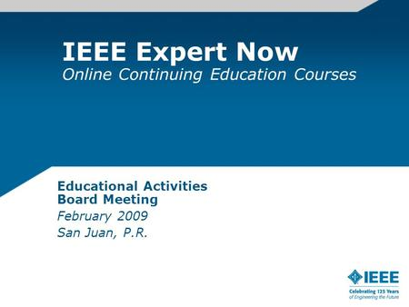 IEEE Expert Now Online Continuing Education Courses Educational Activities Board Meeting February 2009 San Juan, P.R.