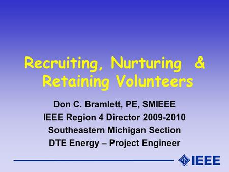 Recruiting, Nurturing & Retaining Volunteers Don C. Bramlett, PE, SMIEEE IEEE Region 4 Director 2009-2010 Southeastern Michigan Section DTE Energy – Project.
