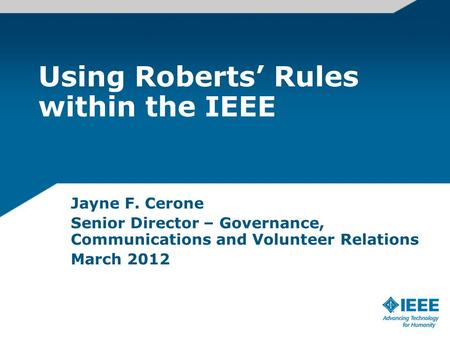 Using Roberts Rules within the IEEE Jayne F. Cerone Senior Director – Governance, Communications and Volunteer Relations March 2012.