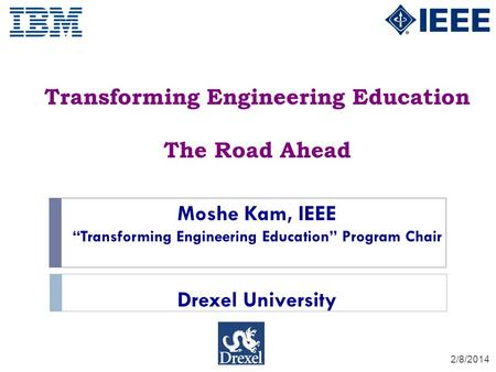 Transforming Engineering Education The Road Ahead 2/8/2014 Moshe Kam, IEEE Transforming Engineering Education Program Chair Drexel University.