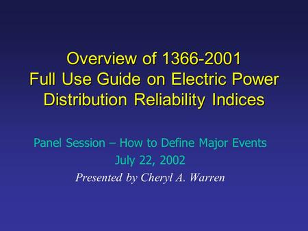 Overview of 1366-2001 Full Use Guide on Electric Power Distribution Reliability Indices Panel Session – How to Define Major Events July 22, 2002 Presented.