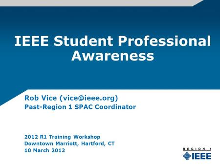 IEEE Student Professional Awareness Rob Vice Past-Region 1 SPAC Coordinator 2012 R1 Training Workshop Downtown Marriott, Hartford, CT 10.
