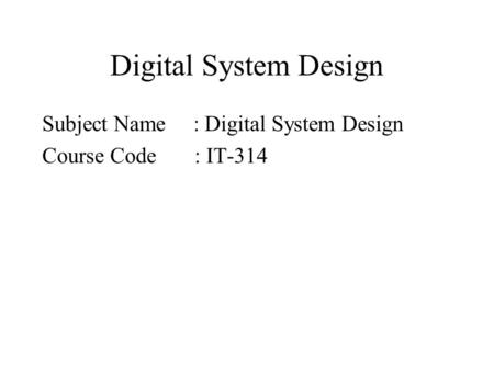 Digital System Design Subject Name : Digital System Design Course Code : IT-314.