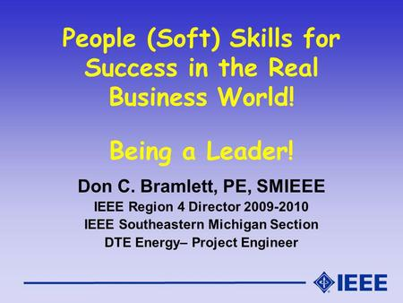 People (Soft) Skills for Success in the Real Business World! Being a Leader! Don C. Bramlett, PE, SMIEEE IEEE Region 4 Director 2009-2010 IEEE Southeastern.