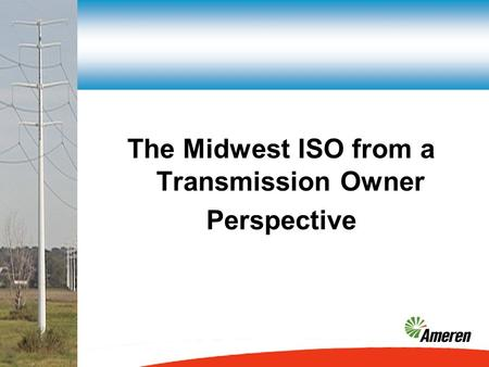 The Midwest ISO from a Transmission Owner Perspective.