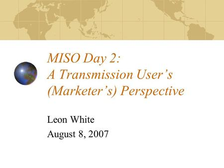 MISO Day 2: A Transmission Users (Marketers) Perspective Leon White August 8, 2007.