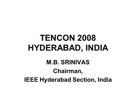 TENCON 2008 HYDERABAD, INDIA M.B. SRINIVAS Chairman, IEEE Hyderabad Section, India.