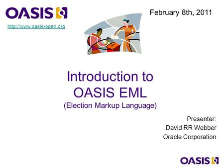 Introduction to OASIS EML (Election Markup Language) Presenter: David RR Webber Oracle Corporation February 8th, 2011