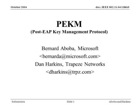 Doc.: IEEE 802.11-04/1186r0 Submission October 2004 Aboba and HarkinsSlide 1 PEKM (Post-EAP Key Management Protocol) Bernard Aboba, Microsoft Dan Harkins,