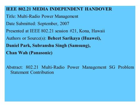 21-07-0xxx-00-00001 IEEE 802.21 MEDIA INDEPENDENT HANDOVER Title: Multi-Radio Power Management Date Submitted: September, 2007 Presented at IEEE 802.21.