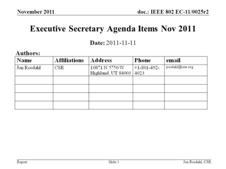 Doc.: IEEE 802 EC-11/0025r2 Report November 2011 Jon Rosdahl, CSRSlide 1 Executive Secretary Agenda Items Nov 2011 Date: 2011-11-11 Authors: