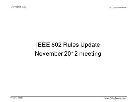 Ec-12-0xyz-00-0000 802 EC Rules November 2012 James Gilb (Tensorcom) IEEE 802 Rules Update November 2012 meeting.