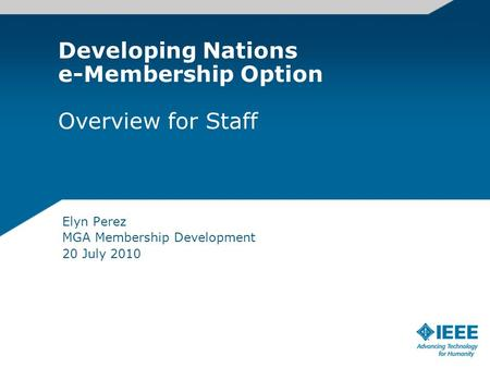 Developing Nations e-Membership Option Overview for Staff Elyn Perez MGA Membership Development 20 July 2010.