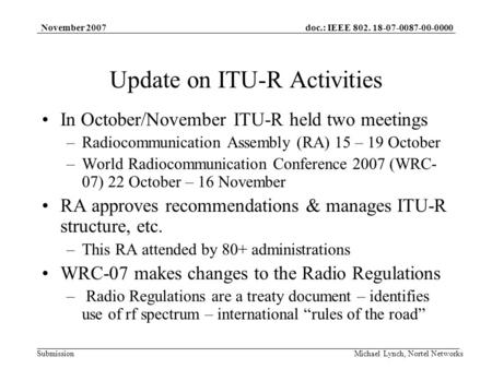 Doc.: IEEE 802. 18-07-0087-00-0000 Submission November 2007 Michael Lynch, Nortel Networks Update on ITU-R Activities In October/November ITU-R held two.