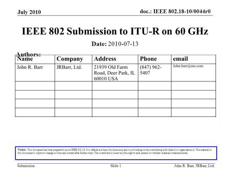 Doc.: IEEE 802.18-10/0044r0 Submission July 2010 John R. Barr, JRBarr, Ltd.Slide 1 IEEE 802 Submission to ITU-R on 60 GHz Notice: This document has been.