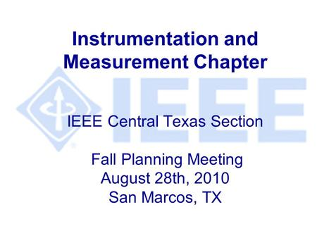 Instrumentation and Measurement Chapter IEEE Central Texas Section Fall Planning Meeting August 28th, 2010 San Marcos, TX.
