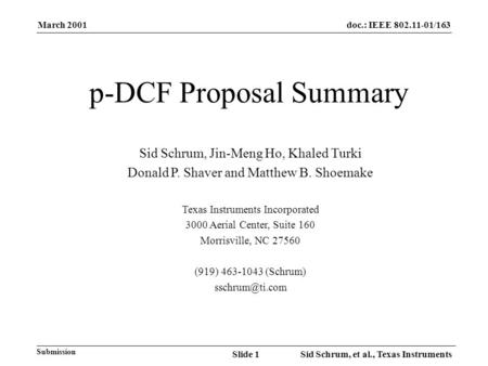 March 2001 Sid Schrum, et al., Texas InstrumentsSlide 1 doc.: IEEE 802.11-01/163 Submission p-DCF Proposal Summary Sid Schrum, Jin-Meng Ho, Khaled Turki.