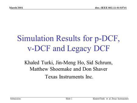 Doc.: IEEE 802.11-01/037r1 Submission March 2001 Khaled Turki et. al,Texas InstrumentsSlide 1 Simulation Results for p-DCF, v-DCF and Legacy DCF Khaled.