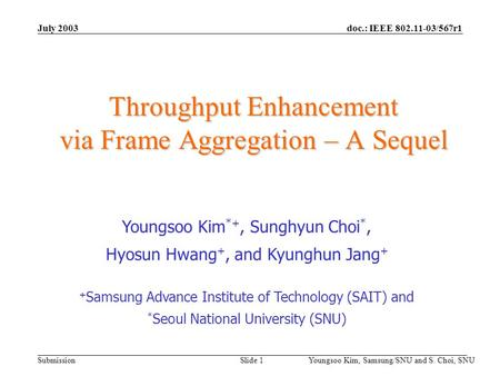 Doc.: IEEE 802.11-03/567r1 Submission July 2003 Youngsoo Kim, Samsung/SNU and S. Choi, SNU Slide 1 Throughput Enhancement via Frame Aggregation – A Sequel.