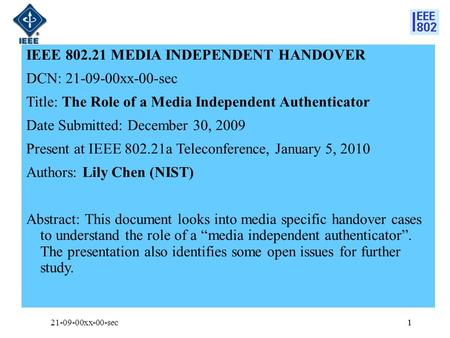 1 IEEE 802.21 MEDIA INDEPENDENT HANDOVER DCN: 21-09-00xx-00-sec Title: The Role of a Media Independent Authenticator Date Submitted: December 30, 2009.