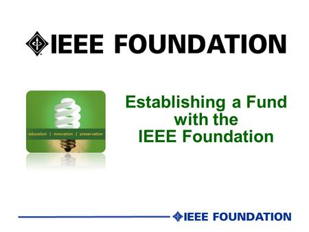 Establishing a Fund with the IEEE Foundation. IEEE Foundation Mission Cultivate relationships and resources to advance IEEE's core purpose to foster technological.
