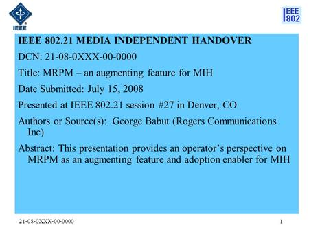 21-08-0XXX-00-00001 IEEE 802.21 MEDIA INDEPENDENT HANDOVER DCN: 21-08-0XXX-00-0000 Title: MRPM – an augmenting feature for MIH Date Submitted: July 15,