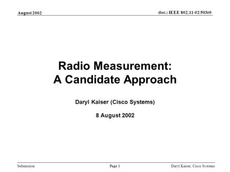 Submission Page 1 August 2002 doc.: IEEE 802.11-02/503r0 Daryl Kaiser, Cisco Systems Radio Measurement: A Candidate Approach Daryl Kaiser (Cisco Systems)
