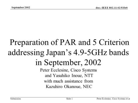 Doc.: IEEE 802.11-02/533r0 Submission September 2002 Peter Ecclesine, Cisco Systems et alSlide 1 Preparation of PAR and 5 Criterion addressing Japans 4.9-5GHz.