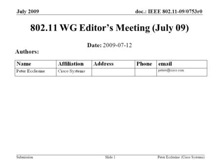 Submission doc.: IEEE 802.11-09/0753r0July 2009 Peter Ecclesine (Cisco Systems)Slide 1 802.11 WG Editors Meeting (July 09) Date: 2009-07-12 Authors:
