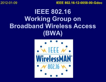 IEEE 802.16 Working Group on Broadband Wireless Access (BWA) 2012-01-09 IEEE 802.16-12-0058-00-Gdoc.