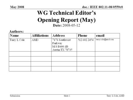 Doc.: IEEE 802.11-08/0559r0 Submission May 2008 Terry L Cole, AMDSlide 1 WG Technical Editors Opening Report (May) Date: 2008-05-12 Authors: