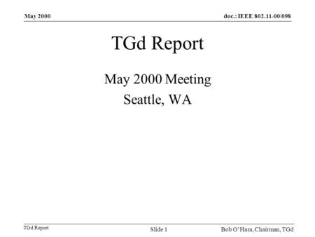 Doc.: IEEE 802.11-00/098 TGd Report May 2000 Bob OHara, Chairman, TGdSlide 1 TGd Report May 2000 Meeting Seattle, WA.