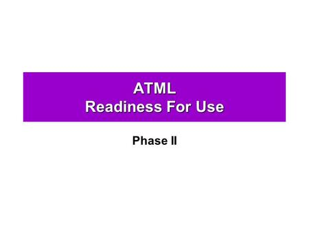 ATML Readiness For Use Phase II. Phase II Readiness For Use The ATML: Phase II will build on the Core phases, adding additional ATML components and features.